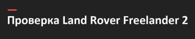 Проверка авто перед покупкой Land Rover Freelander 2, Land Rover Freelander, Land Rover Freelander 2, автоподбор Тольятти, диагностика перед покупкой