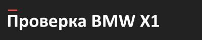Проверка авто перед покупкой BMW X1, проверка BMW, bmw x1, подбор авто Тольятти, подбор авто